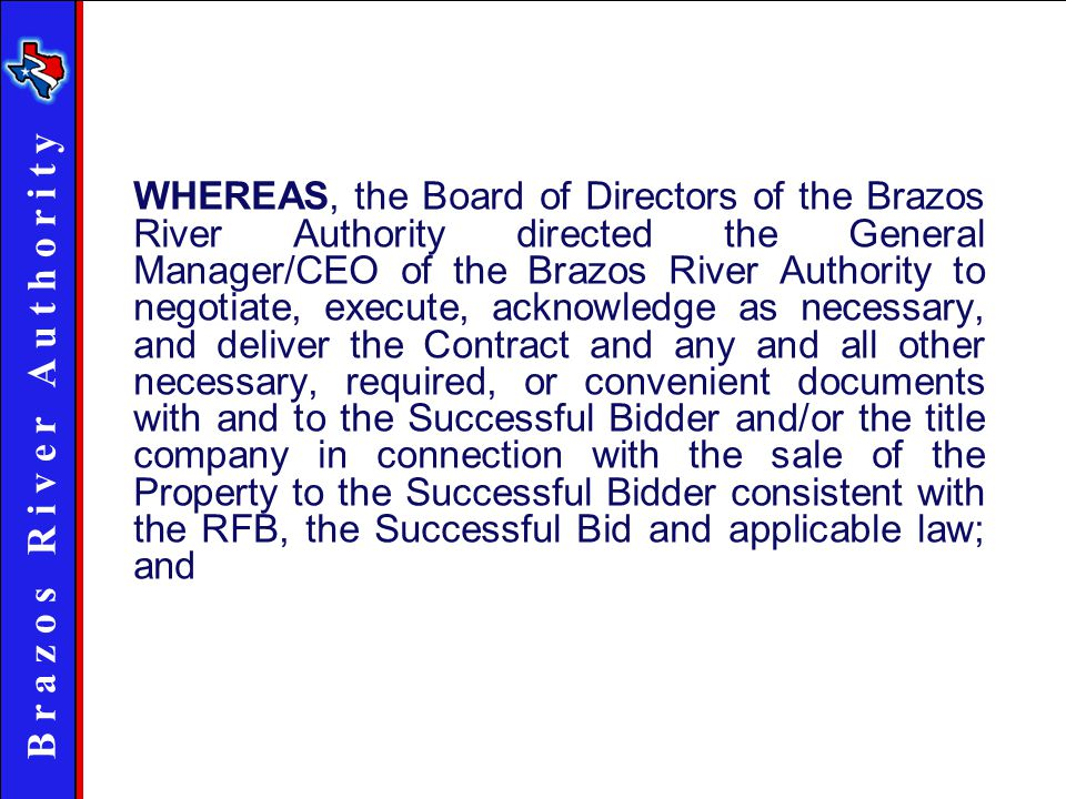 B r a z o s R i v e r A u t h o r i t y WHEREAS, the Board of Directors of the Brazos River Authority directed the General Manager/CEO of the Brazos River Authority to negotiate, execute, acknowledge as necessary, and deliver the Contract and any and all other necessary, required, or convenient documents with and to the Successful Bidder and/or the title company in connection with the sale of the Property to the Successful Bidder consistent with the RFB, the Successful Bid and applicable law; and