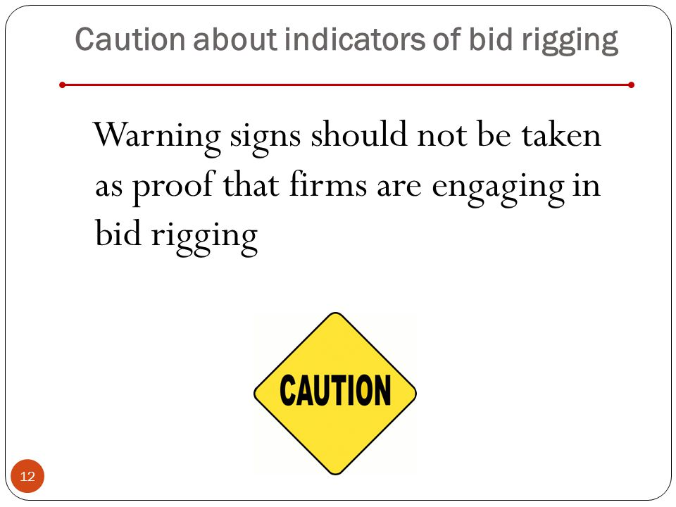 Caution about indicators of bid rigging Warning signs should not be taken as proof that firms are engaging in bid rigging 12