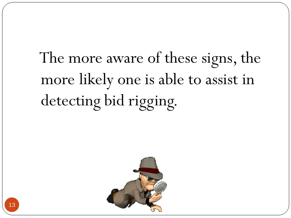 The more aware of these signs, the more likely one is able to assist in detecting bid rigging. 13