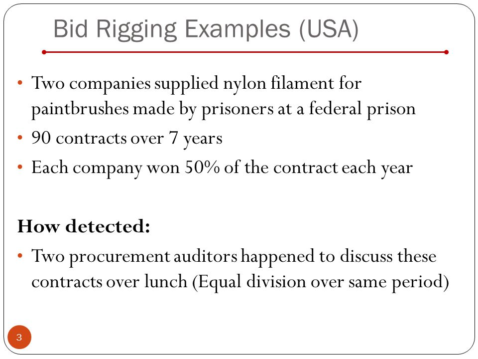Bid Rigging Examples (USA) Two companies supplied nylon filament for paintbrushes made by prisoners at a federal prison 90 contracts over 7 years Each company won 50% of the contract each year How detected: Two procurement auditors happened to discuss these contracts over lunch (Equal division over same period) 3