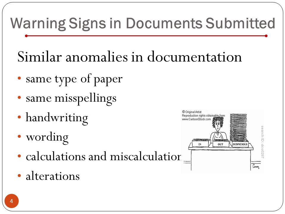 Warning Signs in Documents Submitted Similar anomalies in documentation same type of paper same misspellings handwriting wording calculations and miscalculations alterations 4