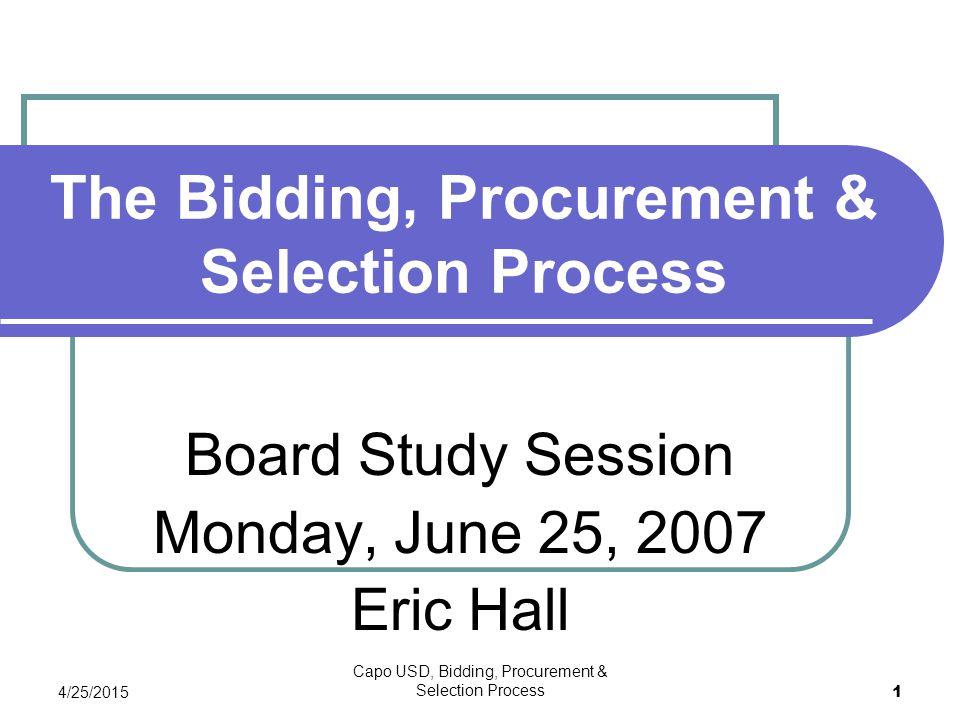 4/25/2015 Capo USD, Bidding, Procurement & Selection Process 1 The Bidding, Procurement & Selection Process Board Study Session Monday, June 25, 2007 Eric Hall