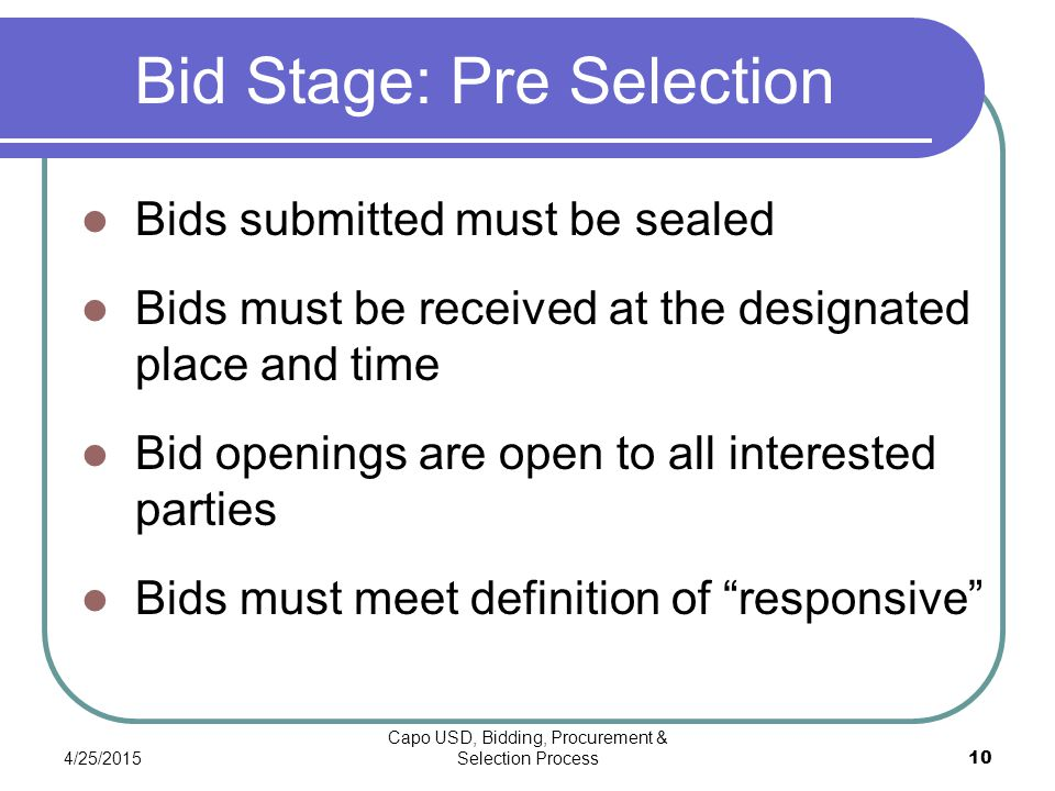 4/25/2015 Capo USD, Bidding, Procurement & Selection Process 10 Bid Stage: Pre Selection Bids submitted must be sealed Bids must be received at the designated place and time Bid openings are open to all interested parties Bids must meet definition of responsive