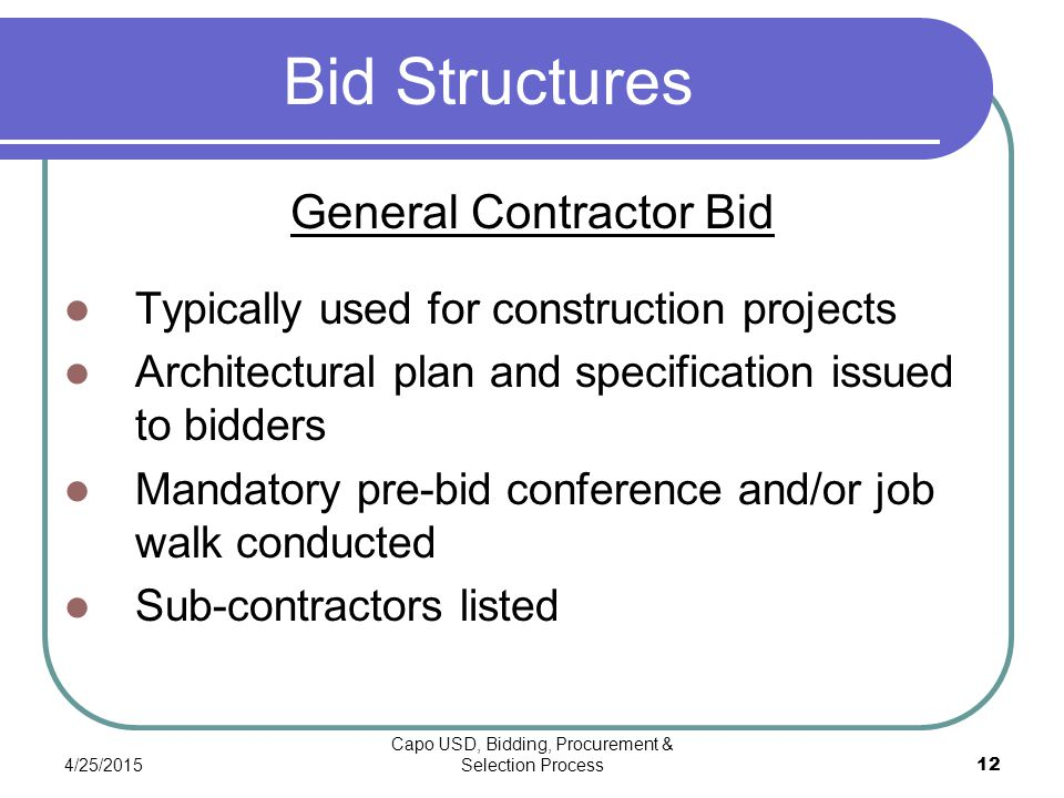4/25/2015 Capo USD, Bidding, Procurement & Selection Process 12 Bid Structures General Contractor Bid Typically used for construction projects Architectural plan and specification issued to bidders Mandatory pre-bid conference and/or job walk conducted Sub-contractors listed