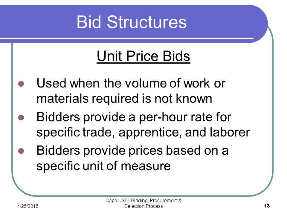 4/25/2015 Capo USD, Bidding, Procurement & Selection Process 13 Bid Structures Unit Price Bids Used when the volume of work or materials required is not known Bidders provide a per-hour rate for specific trade, apprentice, and laborer Bidders provide prices based on a specific unit of measure