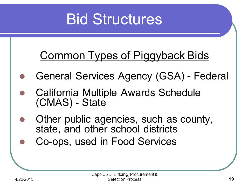 4/25/2015 Capo USD, Bidding, Procurement & Selection Process 19 Bid Structures Common Types of Piggyback Bids General Services Agency (GSA) - Federal California Multiple Awards Schedule (CMAS) - State Other public agencies, such as county, state, and other school districts Co-ops, used in Food Services
