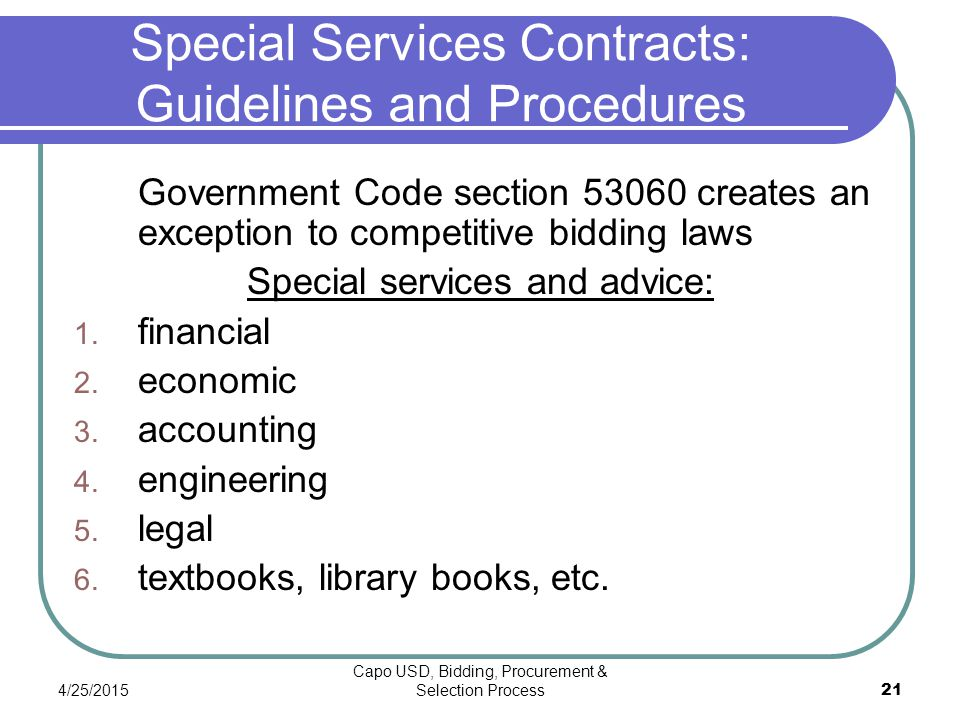 4/25/2015 Capo USD, Bidding, Procurement & Selection Process 21 Special Services Contracts: Guidelines and Procedures Government Code section 53060 creates an exception to competitive bidding laws Special services and advice: 1.