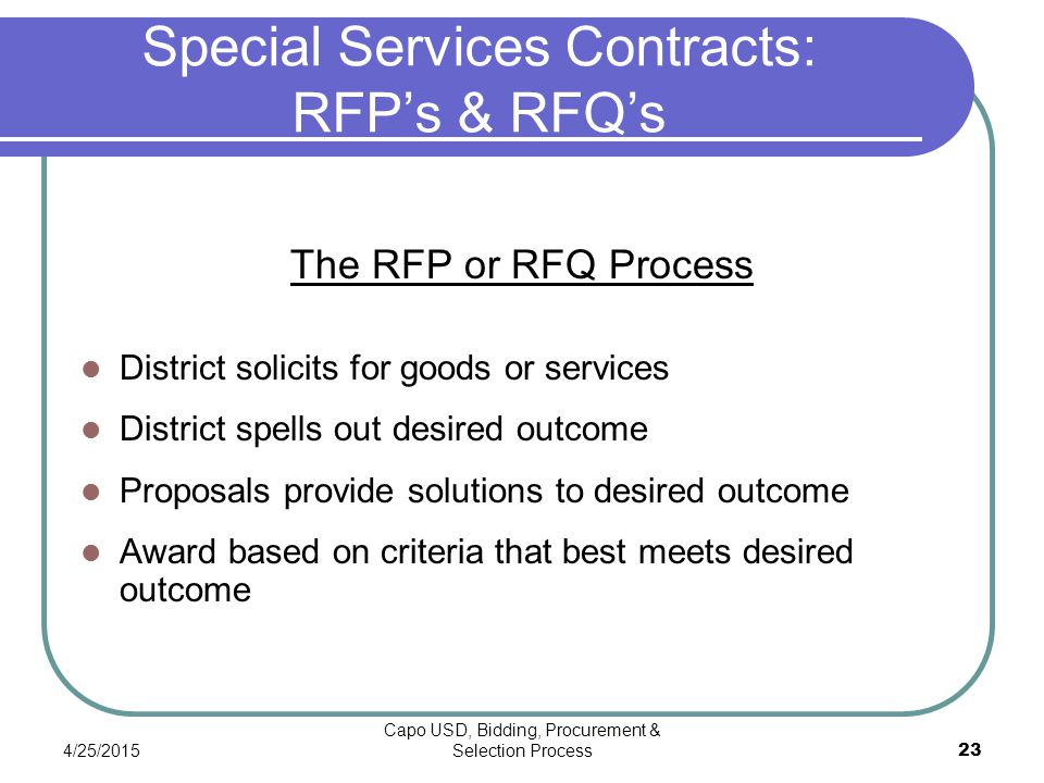 4/25/2015 Capo USD, Bidding, Procurement & Selection Process 23 Special Services Contracts: RFP's & RFQ's The RFP or RFQ Process District solicits for goods or services District spells out desired outcome Proposals provide solutions to desired outcome Award based on criteria that best meets desired outcome