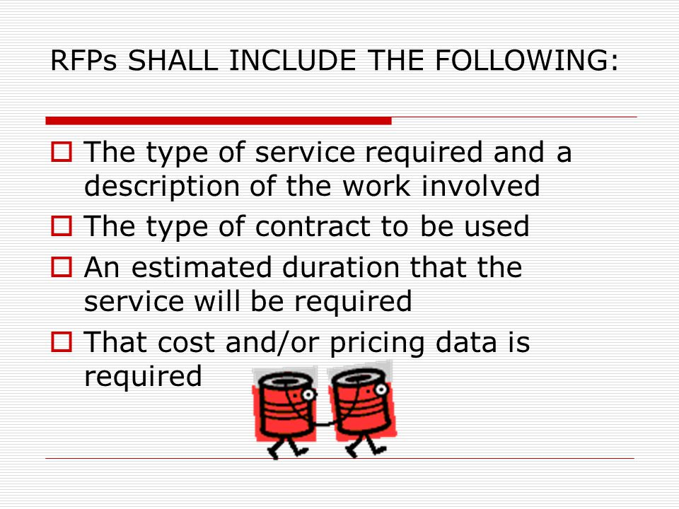 RFPs SHALL INCLUDE THE FOLLOWING:  The type of service required and a description of the work involved  The type of contract to be used  An estimated duration that the service will be required  That cost and/or pricing data is required