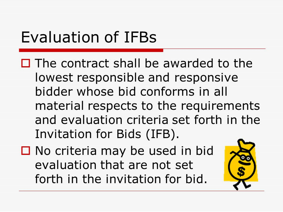Evaluation of IFBs  The contract shall be awarded to the lowest responsible and responsive bidder whose bid conforms in all material respects to the requirements and evaluation criteria set forth in the Invitation for Bids (IFB).