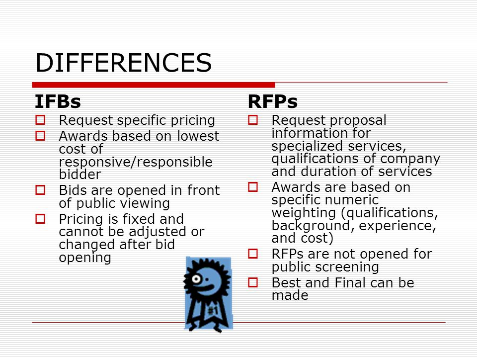 DIFFERENCES IFBs  Request specific pricing  Awards based on lowest cost of responsive/responsible bidder  Bids are opened in front of public viewing  Pricing is fixed and cannot be adjusted or changed after bid opening RFPs  Request proposal information for specialized services, qualifications of company and duration of services  Awards are based on specific numeric weighting (qualifications, background, experience, and cost)  RFPs are not opened for public screening  Best and Final can be made