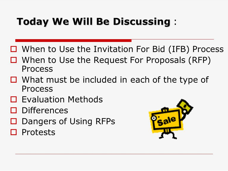 Today We Will Be Discussing Today We Will Be Discussing :  When to Use the Invitation For Bid (IFB) Process  When to Use the Request For Proposals (RFP) Process  What must be included in each of the type of Process  Evaluation Methods  Differences  Dangers of Using RFPs  Protests