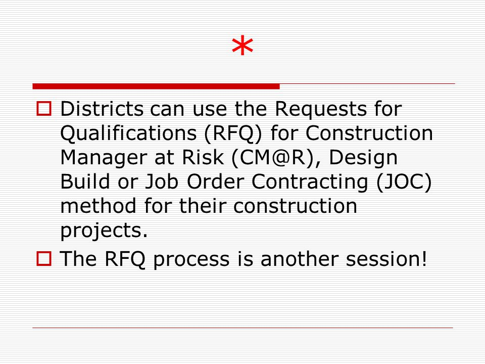 *  Districts can use the Requests for Qualifications (RFQ) for Construction Manager at Risk Design Build or Job Order Contracting (JOC) method for their construction projects.