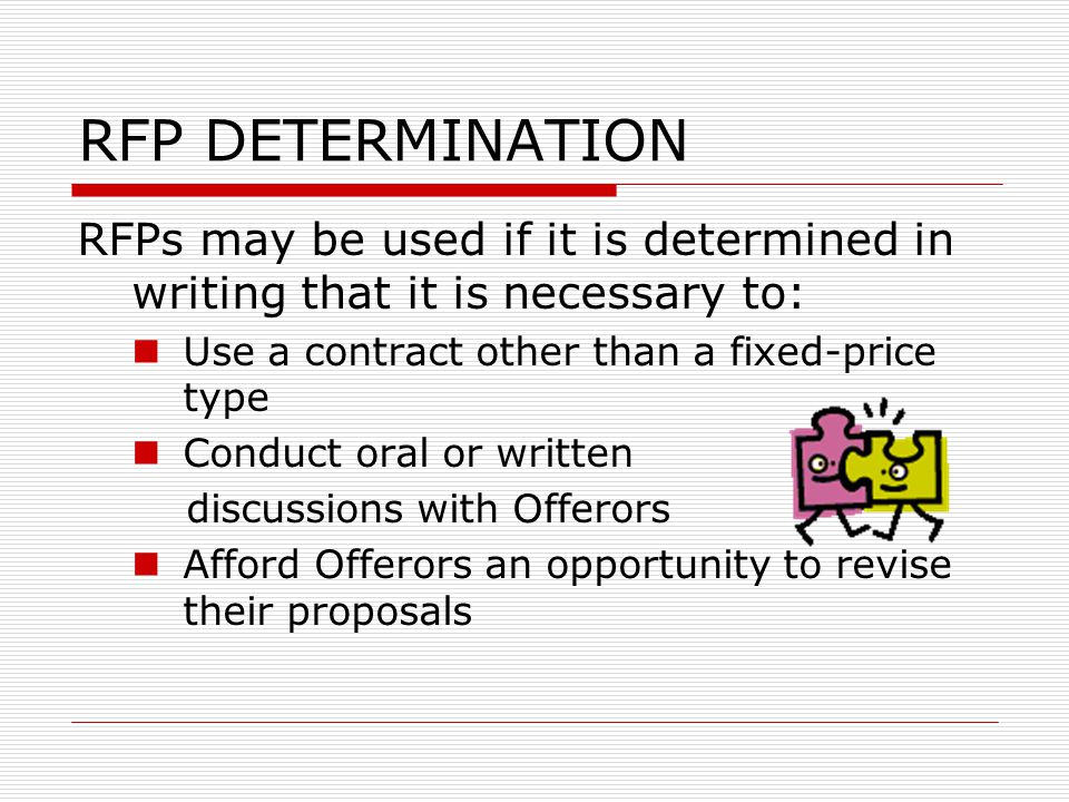 RFP DETERMINATION RFPs may be used if it is determined in writing that it is necessary to: Use a contract other than a fixed-price type Conduct oral o