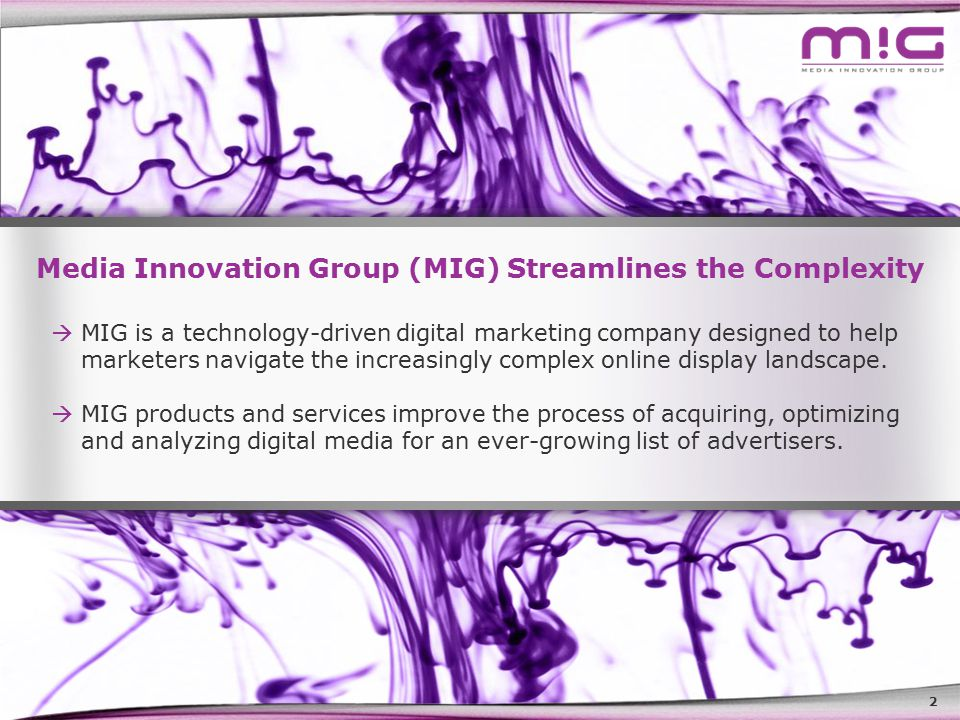 2 Media Innovation Group (MIG) Streamlines the Complexity  MIG is a technology-driven digital marketing company designed to help marketers navigate the increasingly complex online display landscape.
