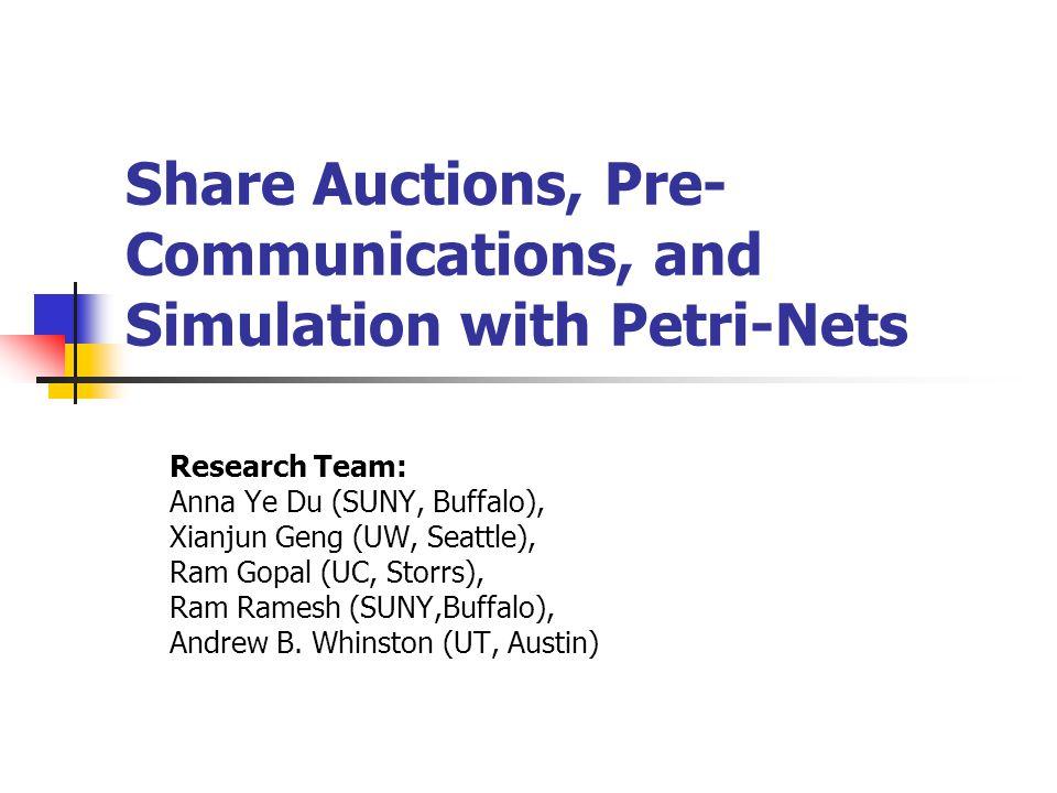 Share Auctions, Pre- Communications, and Simulation with Petri-Nets Research Team: Anna Ye Du (SUNY, Buffalo), Xianjun Geng (UW, Seattle), Ram Gopal (