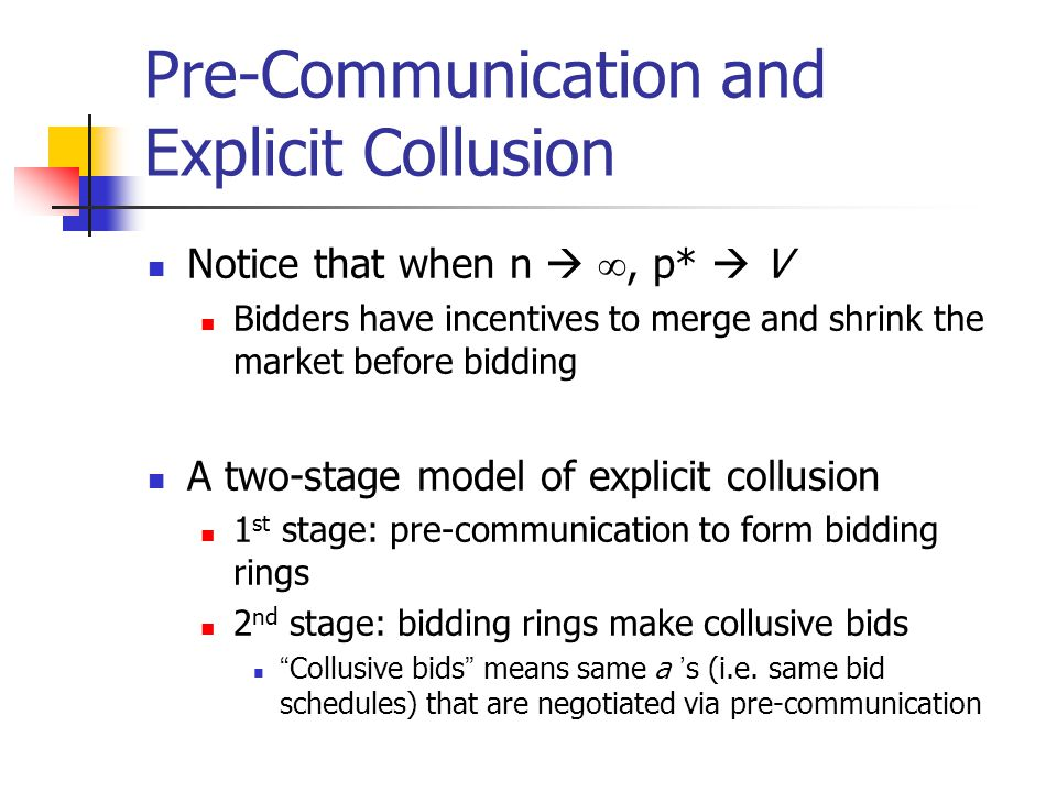 Pre-Communication and Explicit Collusion Notice that when n  , p*  V Bidders have incentives to merge and shrink the market before bidding A two-st