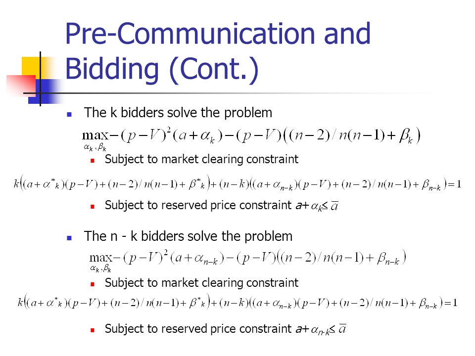 Pre-Communication and Bidding (Cont.) The k bidders solve the problem Subject to market clearing constraint Subject to reserved price constraint a+  k  The n - k bidders solve the problem Subject to market clearing constraint Subject to reserved price constraint a+  n-k 