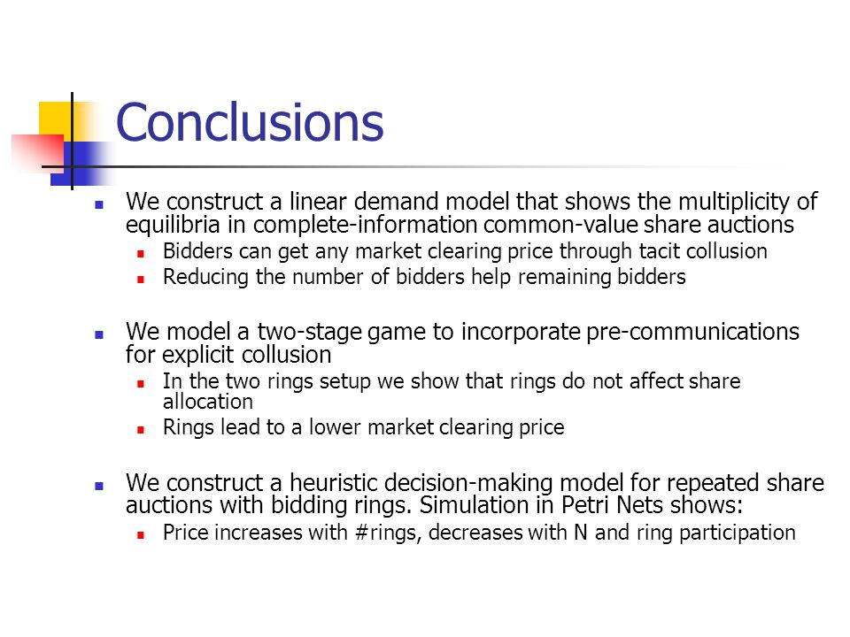 Conclusions We construct a linear demand model that shows the multiplicity of equilibria in complete-information common-value share auctions Bidders can get any market clearing price through tacit collusion Reducing the number of bidders help remaining bidders We model a two-stage game to incorporate pre-communications for explicit collusion In the two rings setup we show that rings do not affect share allocation Rings lead to a lower market clearing price We construct a heuristic decision-making model for repeated share auctions with bidding rings.