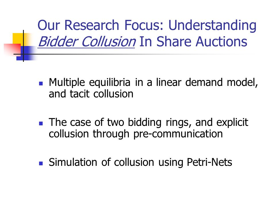 Our Research Focus: Understanding Bidder Collusion In Share Auctions Multiple equilibria in a linear demand model, and tacit collusion The case of two
