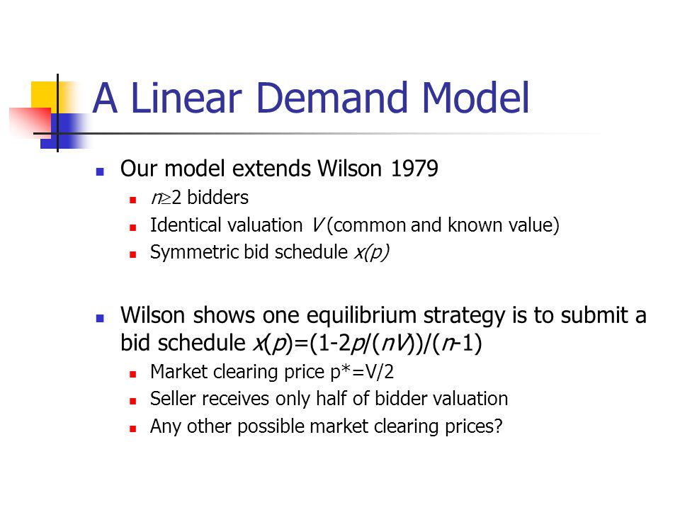 Our model extends Wilson 1979 n  2 bidders Identical valuation V (common and known value) Symmetric bid schedule x(p) Wilson shows one equilibrium strategy is to submit a bid schedule x(p)=(1-2p/(nV))/(n-1) Market clearing price p*=V/2 Seller receives only half of bidder valuation Any other possible market clearing prices.