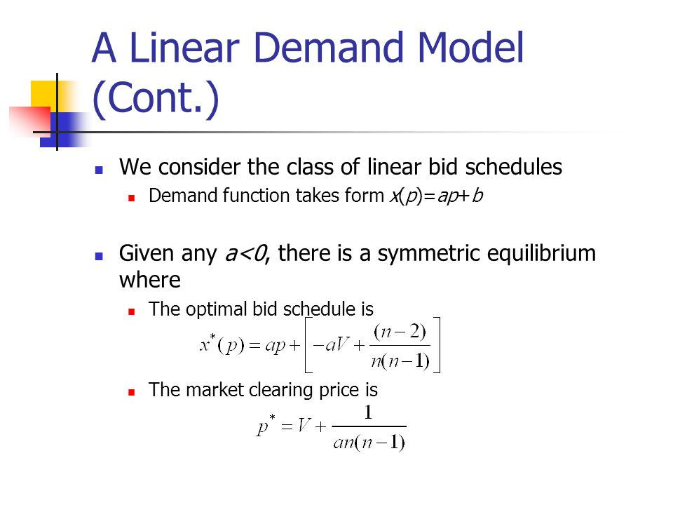 A Linear Demand Model (Cont.) We consider the class of linear bid schedules Demand function takes form x(p)=ap+b Given any a<0, there is a symmetric equilibrium where The optimal bid schedule is The market clearing price is