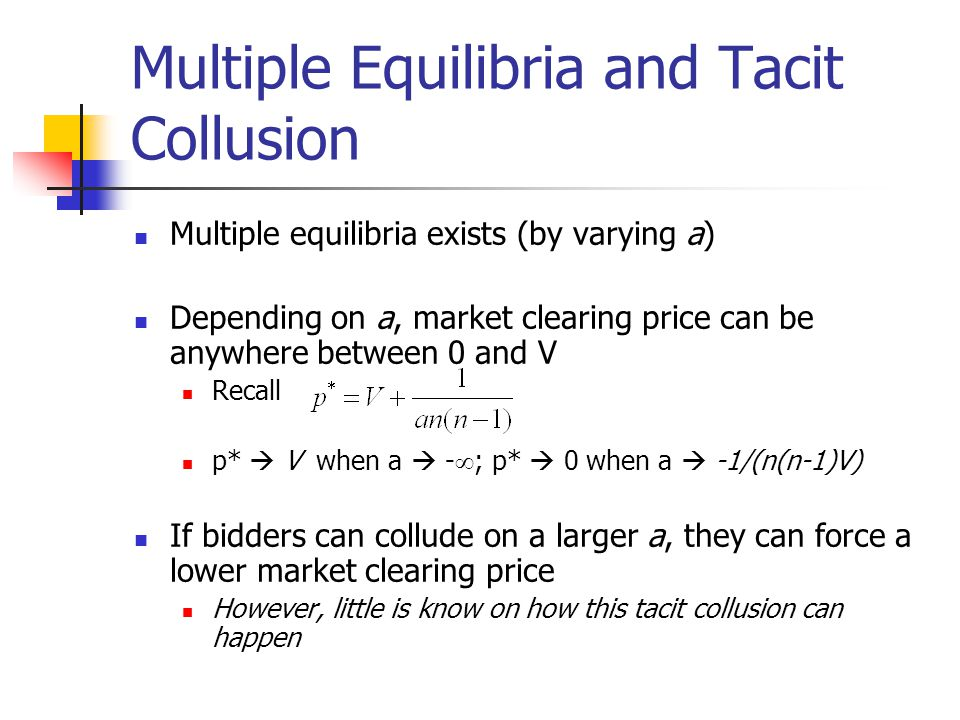 Multiple Equilibria and Tacit Collusion Multiple equilibria exists (by varying a) Depending on a, market clearing price can be anywhere between 0 and V Recall p*  V when a  -  ; p*  0 when a  -1/(n(n-1)V) If bidders can collude on a larger a, they can force a lower market clearing price However, little is know on how this tacit collusion can happen