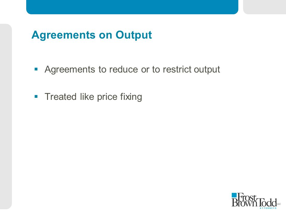 Agreements on Output  Agreements to reduce or to restrict output  Treated like price fixing