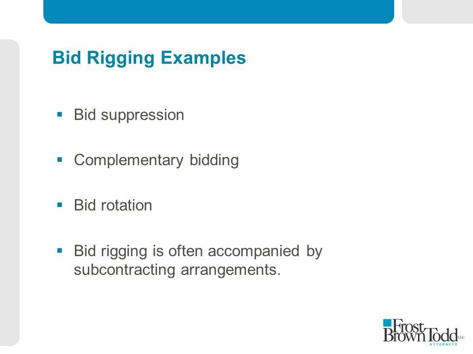 Bid Rigging Examples  Bid suppression  Complementary bidding  Bid rotation  Bid rigging is often accompanied by subcontracting arrangements.