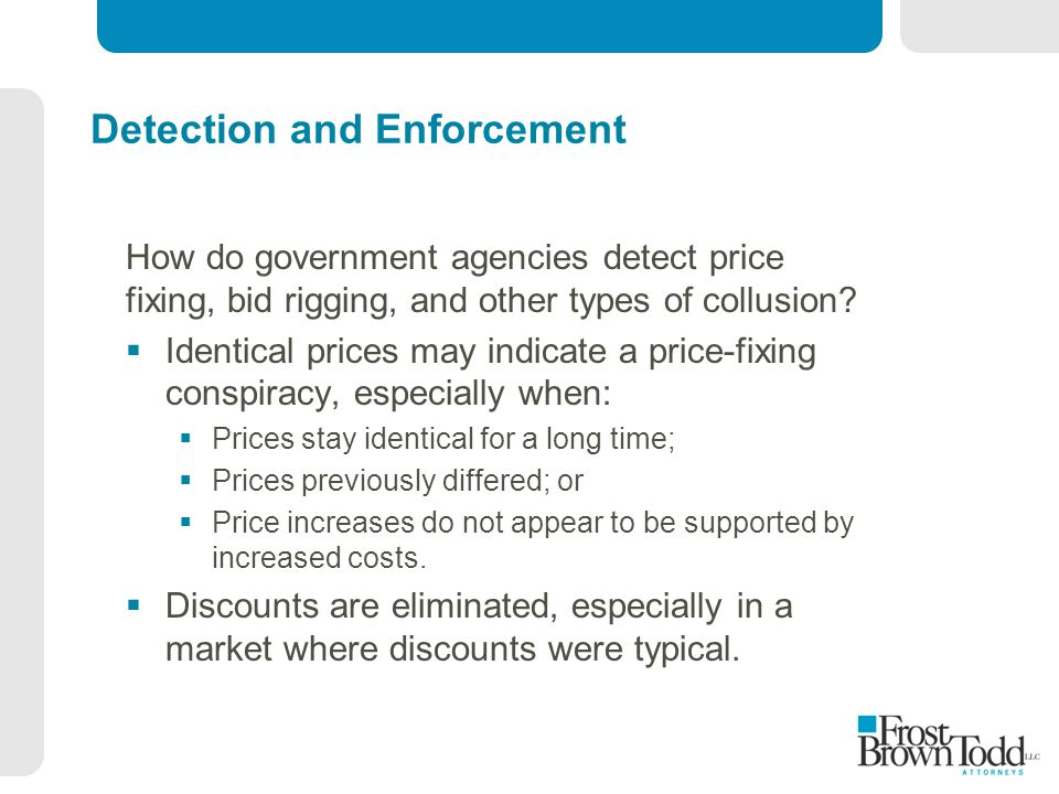 Detection and Enforcement How do government agencies detect price fixing, bid rigging, and other types of collusion?  Identical prices may indicate a