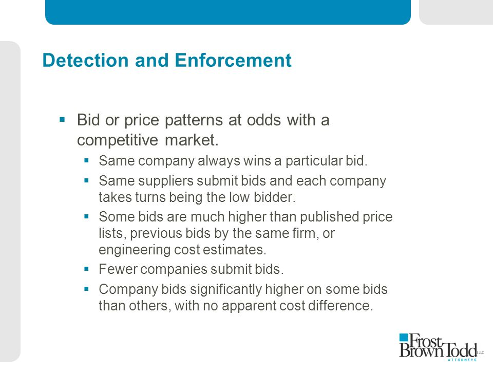 Detection and Enforcement  Bid or price patterns at odds with a competitive market.  Same company always wins a particular bid.  Same suppliers sub