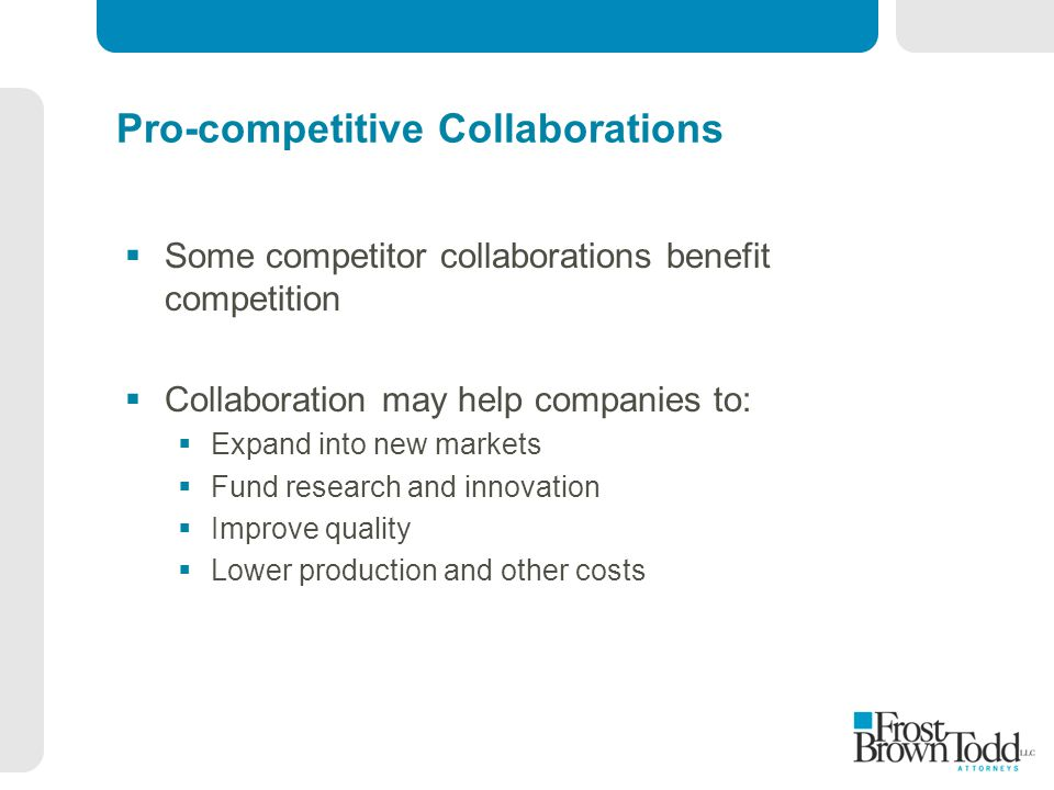Pro-competitive Collaborations  Some competitor collaborations benefit competition  Collaboration may help companies to:  Expand into new markets  Fund research and innovation  Improve quality  Lower production and other costs