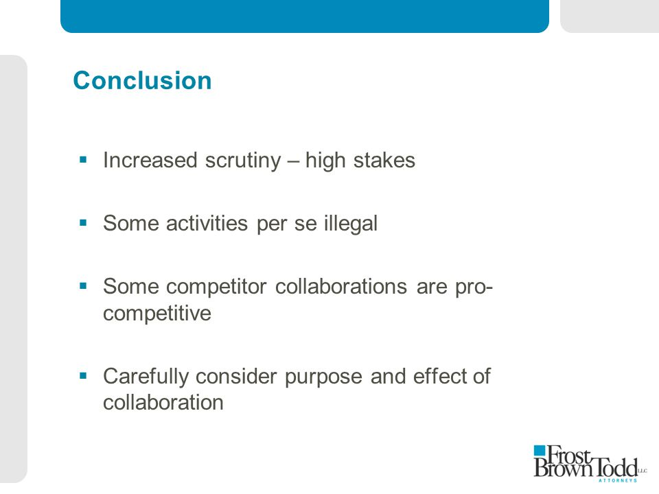 Conclusion  Increased scrutiny – high stakes  Some activities per se illegal  Some competitor collaborations are pro- competitive  Carefully consider purpose and effect of collaboration