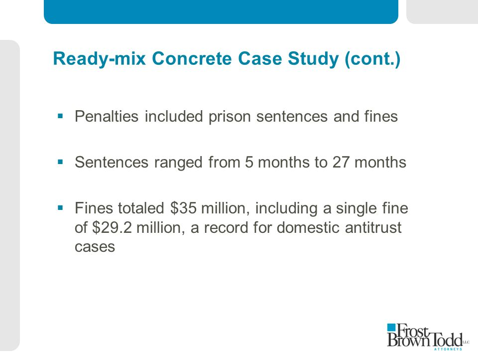 Ready-mix Concrete Case Study (cont.)  Penalties included prison sentences and fines  Sentences ranged from 5 months to 27 months  Fines totaled $3