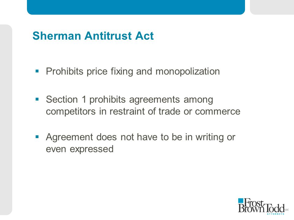 Sherman Antitrust Act  Prohibits price fixing and monopolization  Section 1 prohibits agreements among competitors in restraint of trade or commerce