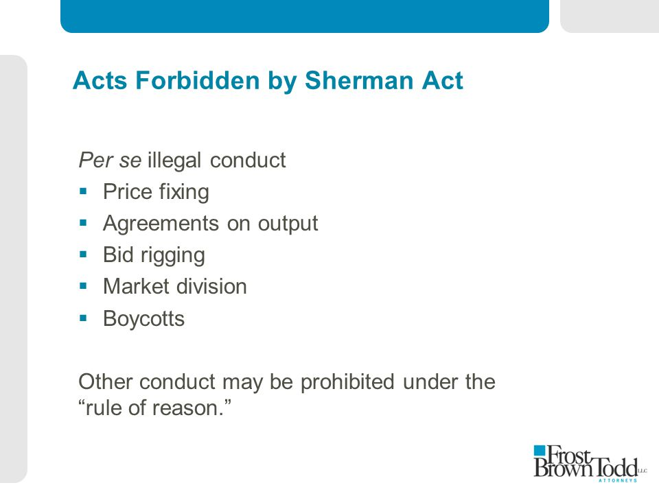 Acts Forbidden by Sherman Act Per se illegal conduct  Price fixing  Agreements on output  Bid rigging  Market division  Boycotts Other conduct may be prohibited under the rule of reason.