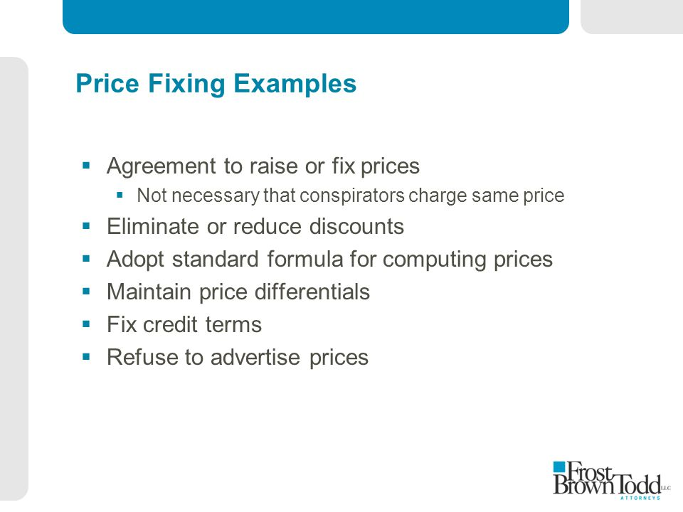 Price Fixing Examples  Agreement to raise or fix prices  Not necessary that conspirators charge same price  Eliminate or reduce discounts  Adopt standard formula for computing prices  Maintain price differentials  Fix credit terms  Refuse to advertise prices
