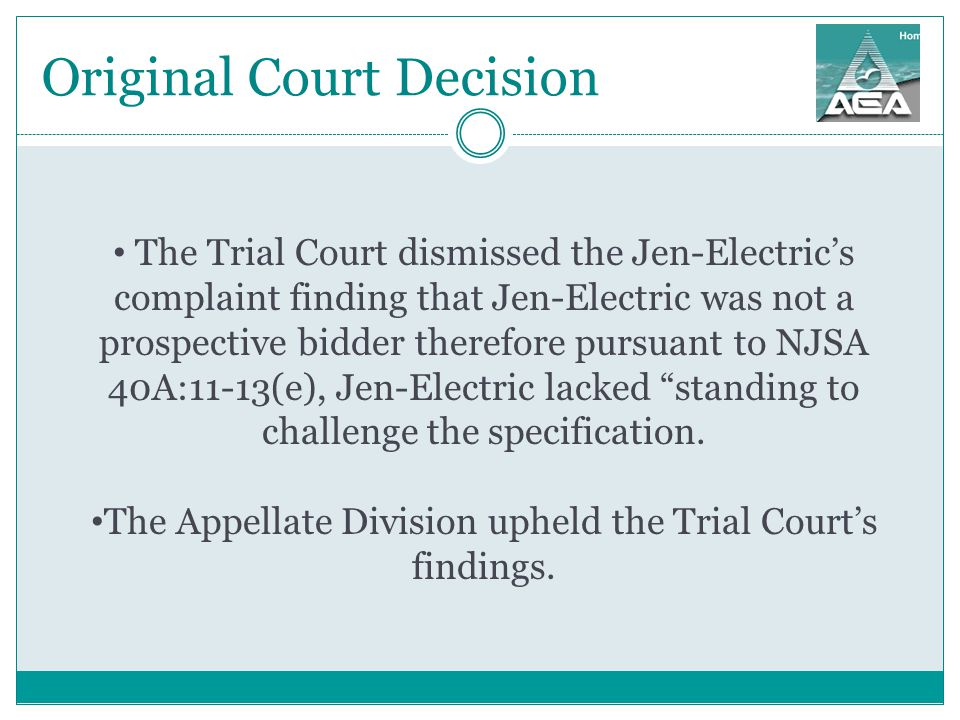 Original Court Decision The Trial Court dismissed the Jen-Electric's complaint finding that Jen-Electric was not a prospective bidder therefore pursuant to NJSA 40A:11-13(e), Jen-Electric lacked standing to challenge the specification.