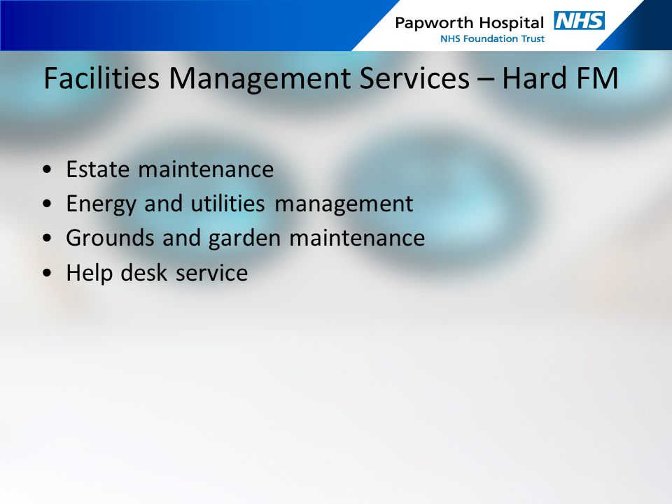 Facilities Management Services – Hard FM Estate maintenance Energy and utilities management Grounds and garden maintenance Help desk service
