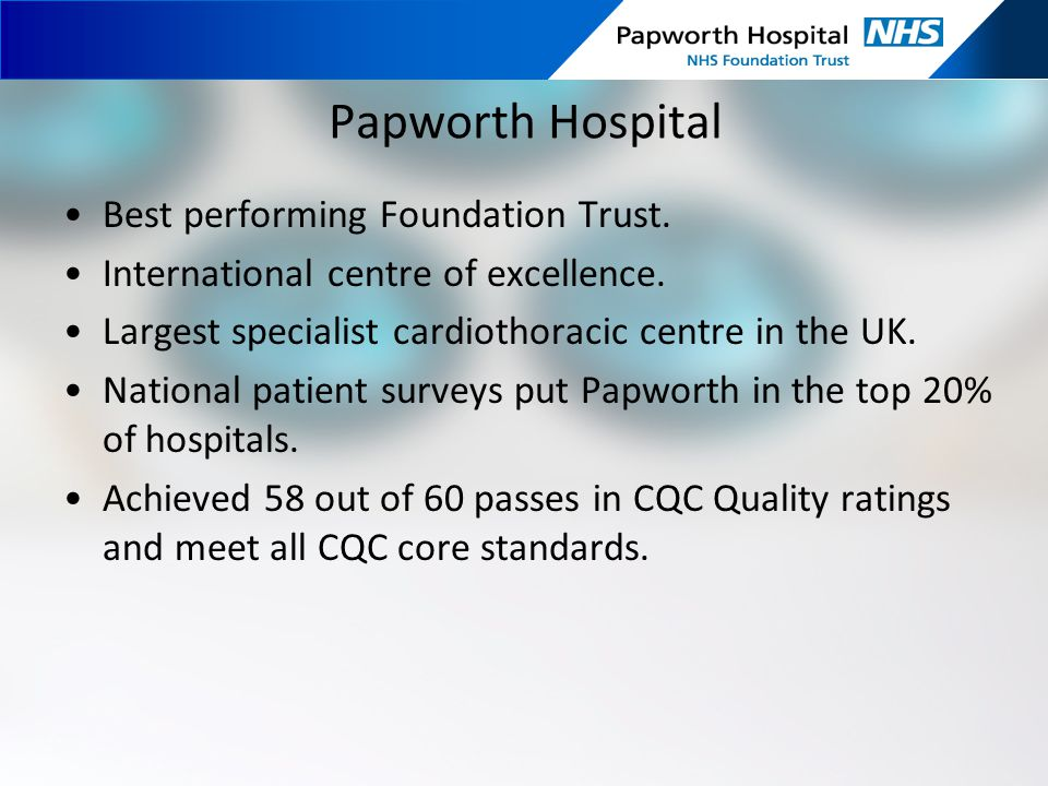 Papworth Hospital Best performing Foundation Trust. International centre of excellence. Largest specialist cardiothoracic centre in the UK. National p