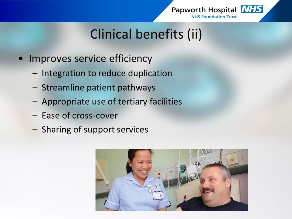 Clinical benefits (ii) Improves service efficiency –Integration to reduce duplication –Streamline patient pathways –Appropriate use of tertiary facili