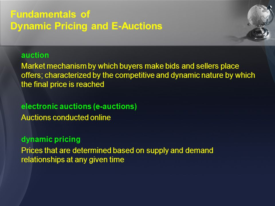 Fundamentals of Dynamic Pricing and E-Auctions auction Market mechanism by which buyers make bids and sellers place offers; characterized by the compe