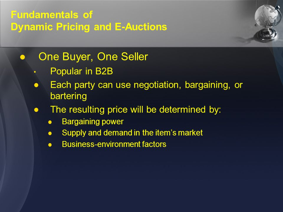 Fundamentals of Dynamic Pricing and E-Auctions One Seller, Many Potential Buyers forward auction An auction in which a seller offers a product to many potential buyers sealed-bid auction Auction in which each bidder bids only once; a silent auction, in which bidders do not know who is placing bids or what the prices are Vickrey auction (1) (2)(1)(2) An auction in which the highest bidder wins but pays only the second-highest bid
