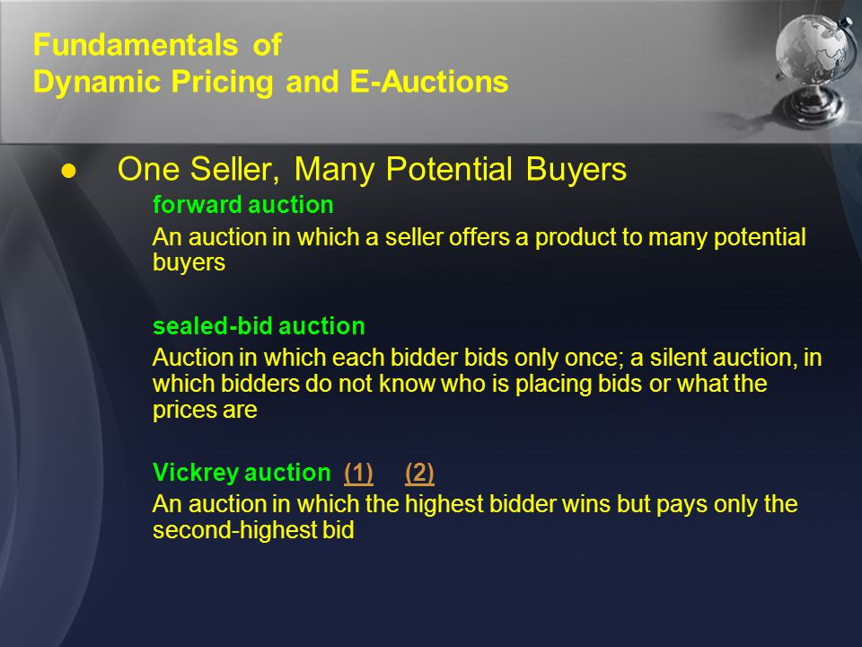 Fundamentals of Dynamic Pricing and E-Auctions One Seller, Many Potential Buyers forward auction An auction in which a seller offers a product to many