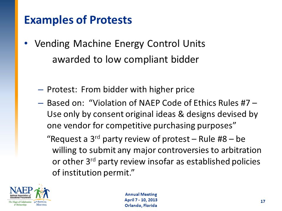 Examples of Protests Vending Machine Energy Control Units awarded to low compliant bidder – Protest: From bidder with higher price – Based on: Violation of NAEP Code of Ethics Rules #7 – Use only by consent original ideas & designs devised by one vendor for competitive purchasing purposes Request a 3 rd party review of protest – Rule #8 – be willing to submit any major controversies to arbitration or other 3 rd party review insofar as established policies of institution permit. Annual Meeting April 7 - 10, 2013 Orlando, Florida 17