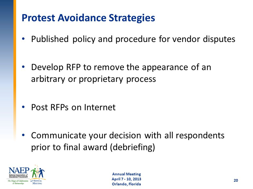 Protest Avoidance Strategies Published policy and procedure for vendor disputes Develop RFP to remove the appearance of an arbitrary or proprietary process Post RFPs on Internet Communicate your decision with all respondents prior to final award (debriefing) Annual Meeting April 7 - 10, 2013 Orlando, Florida 20