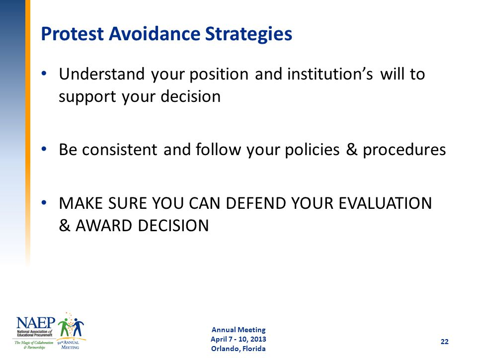 Protest Avoidance Strategies Understand your position and institution's will to support your decision Be consistent and follow your policies & procedures MAKE SURE YOU CAN DEFEND YOUR EVALUATION & AWARD DECISION Annual Meeting April 7 - 10, 2013 Orlando, Florida 22