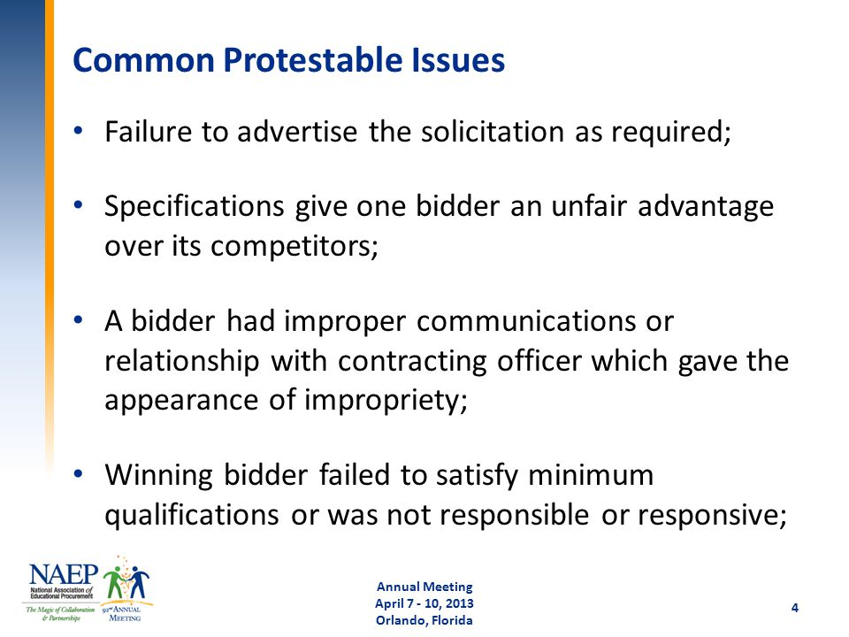 Common Protestable Issues Failure to advertise the solicitation as required; Specifications give one bidder an unfair advantage over its competitors; A bidder had improper communications or relationship with contracting officer which gave the appearance of impropriety; Winning bidder failed to satisfy minimum qualifications or was not responsible or responsive; Annual Meeting April 7 - 10, 2013 Orlando, Florida 4
