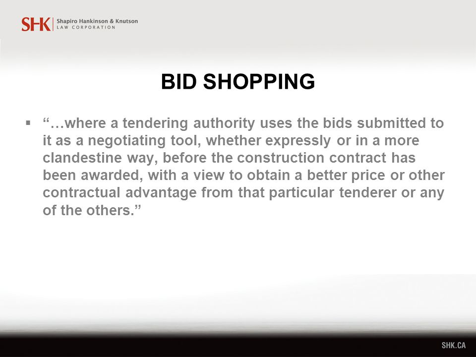 BID SHOPPING  …where a tendering authority uses the bids submitted to it as a negotiating tool, whether expressly or in a more clandestine way, before the construction contract has been awarded, with a view to obtain a better price or other contractual advantage from that particular tenderer or any of the others.