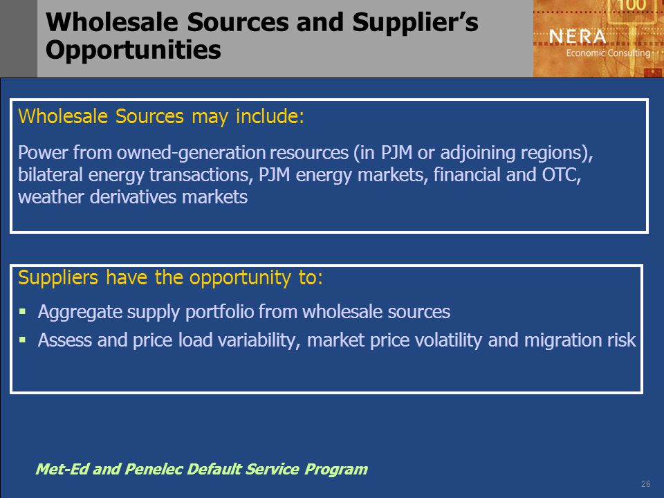 26 Met-Ed and Penelec Default Service Program Suppliers have the opportunity to:  Aggregate supply portfolio from wholesale sources  Assess and pric